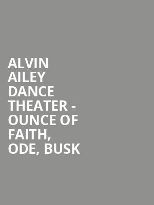 Alvin Ailey Dance Theater - Ounce of Faith, Ode, BUSK at New York City Center Stage I