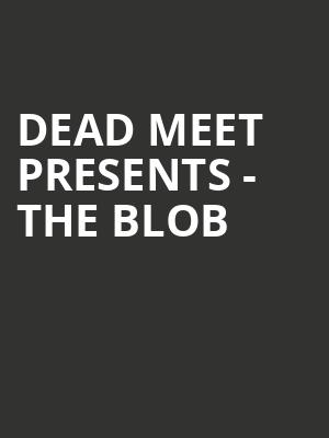 Dead Meet Presents - The Blob at Bergen Performing Arts Center