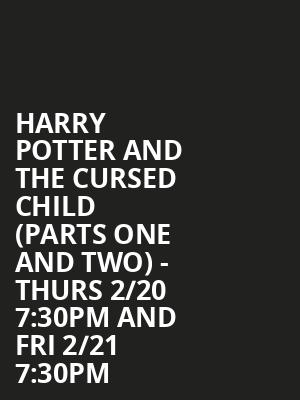 Harry Potter and the Cursed Child (Parts One and Two) - Thurs 2/20 7:30PM and Fri 2/21 7:30PM at Lyric Theatre - Broadway