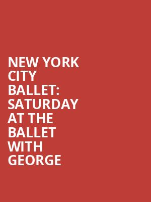 New York City Ballet%3A Saturday at the Ballet with George at David H Koch Theater
