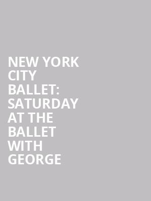 New%20York%20City%20Ballet:%20Saturday%20at%20the%20Ballet%20with%20George at David H Koch Theater