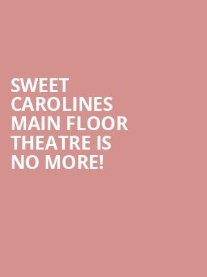 Sweet Carolines Main Floor Theatre is no more