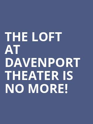 The Loft at Davenport Theater is no more